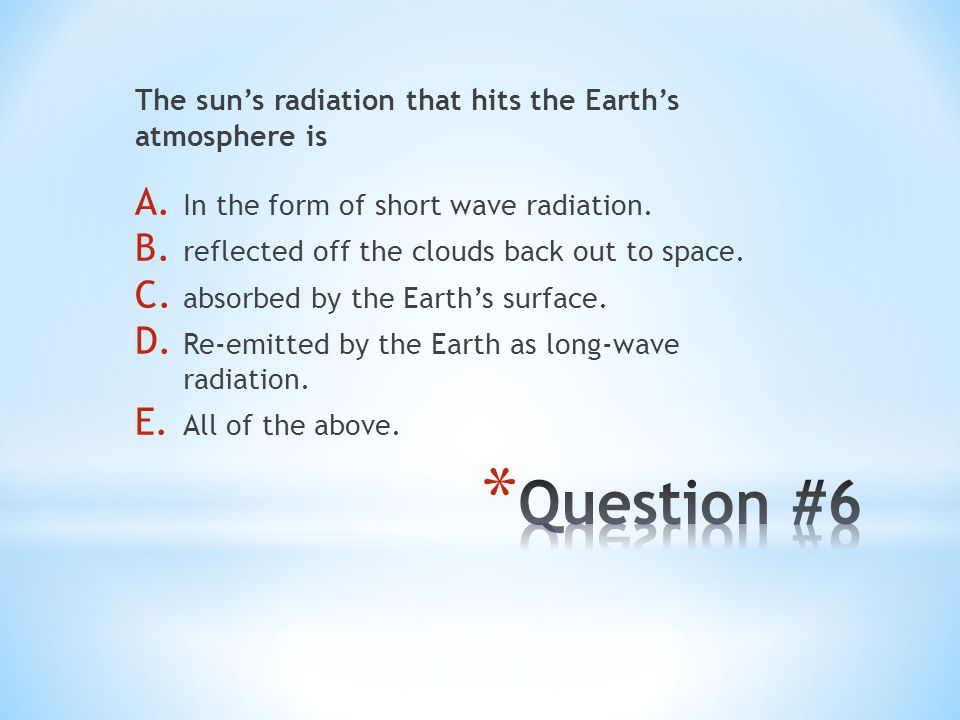 Question #6 The sun's radiation that hits the Earth's atmosphere is