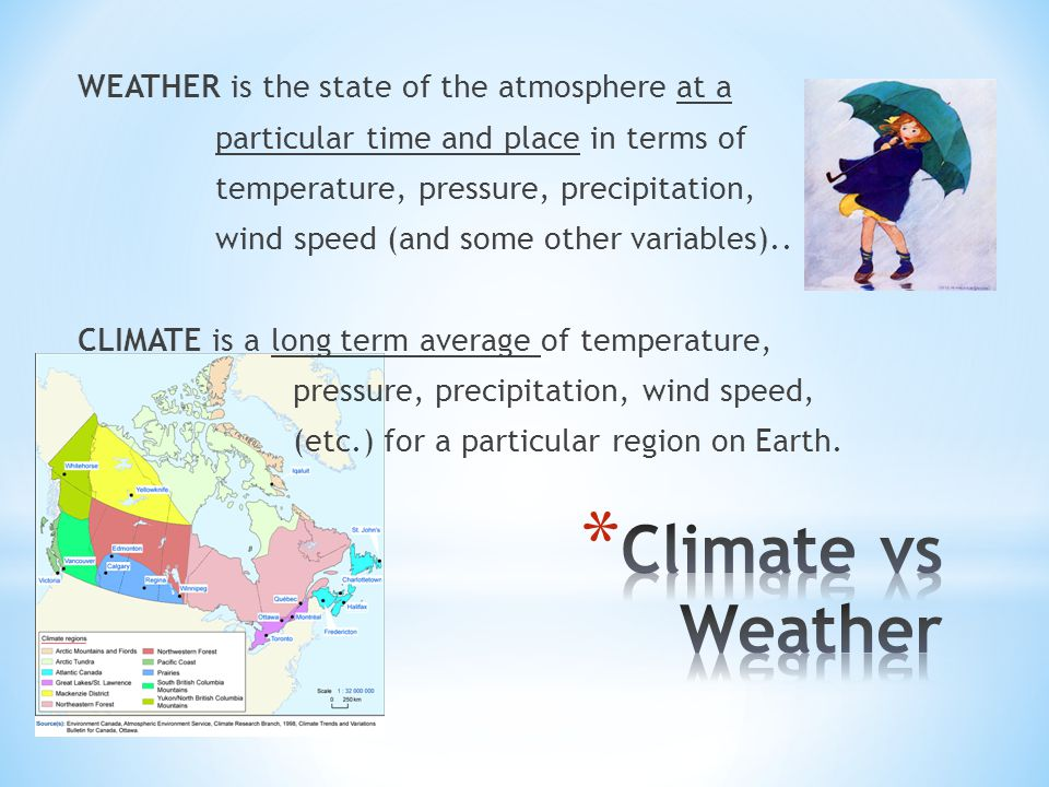 WEATHER is the state of the atmosphere at a particular time and place in terms of temperature, pressure, precipitation, wind speed (and some other variables).. CLIMATE is a long term average of temperature, pressure, precipitation, wind speed, (etc.) for a particular region on Earth.