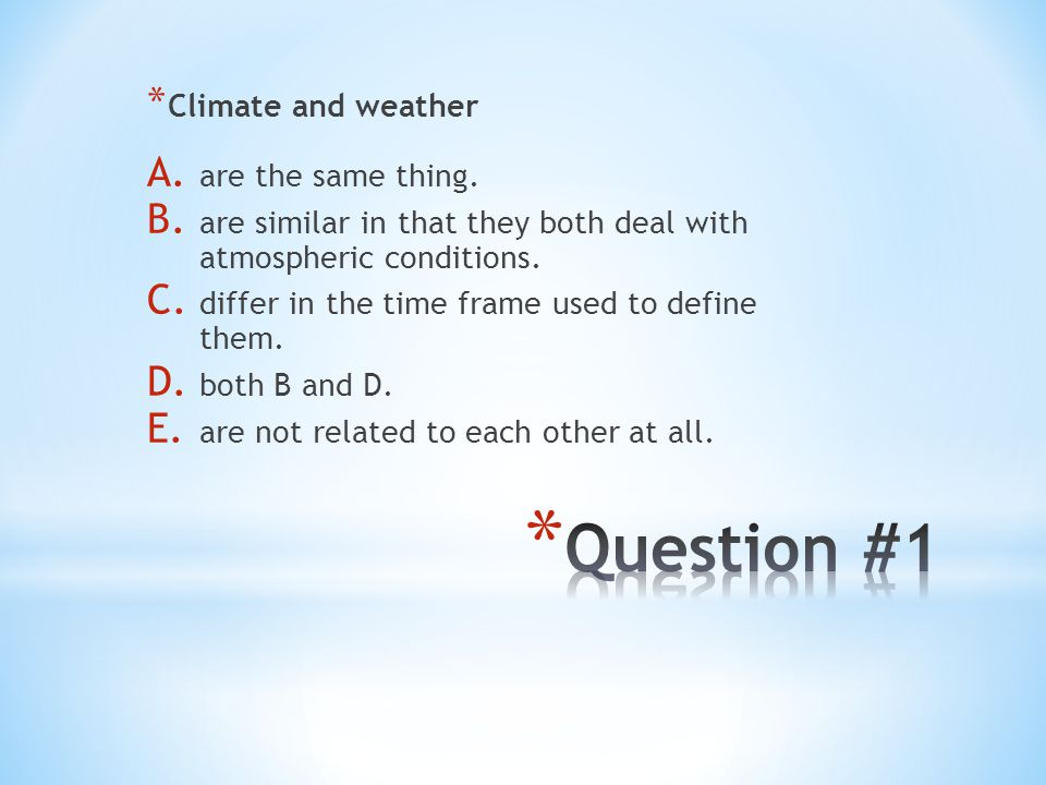 Question #1 Climate and weather are the same thing.