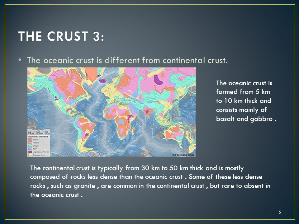 THE CRUST 3: The oceanic crust is different from continental crust.