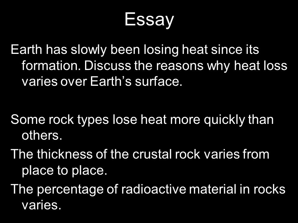 Essay Earth has slowly been losing heat since its formation. Discuss the reasons why heat loss varies over Earth's surface.