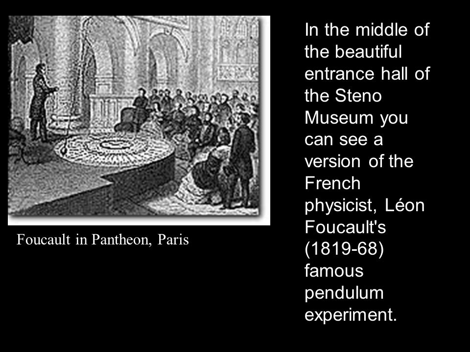 In the middle of the beautiful entrance hall of the Steno Museum you can see a version of the French physicist, Léon Foucault s (1819-68) famous pendulum experiment.