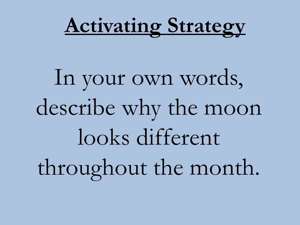 Activating Strategy In your own words, describe why the moon looks different throughout the month.