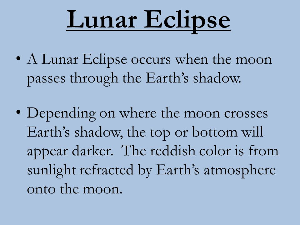 Lunar Eclipse A Lunar Eclipse occurs when the moon passes through the Earth's shadow.