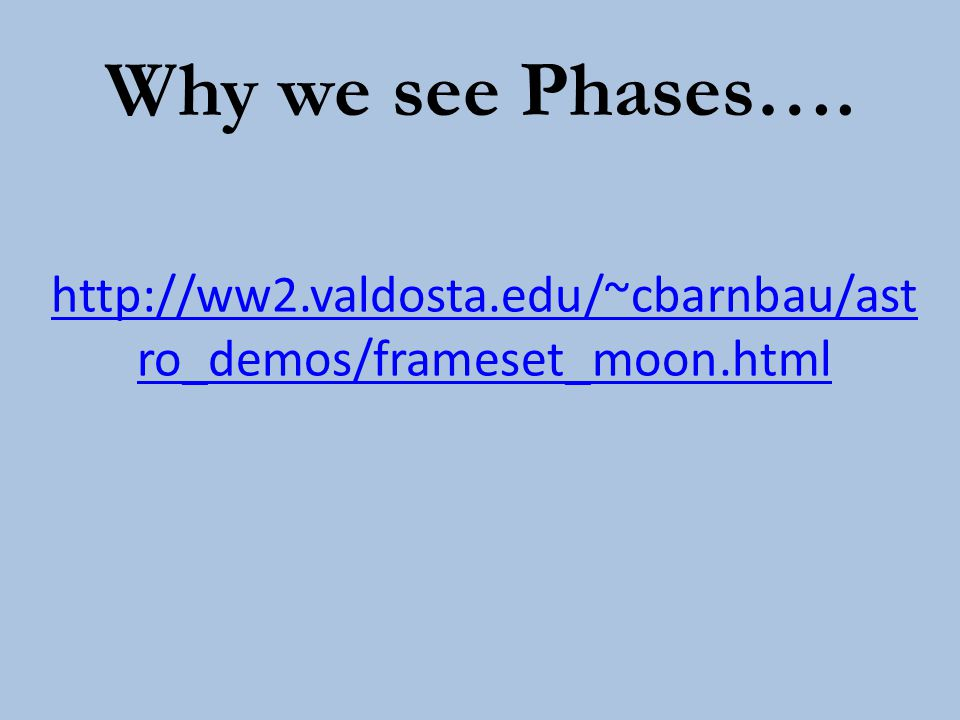 Why we see Phases…. http://ww2.valdosta.edu/~cbarnbau/astro_demos/frameset_moon.html