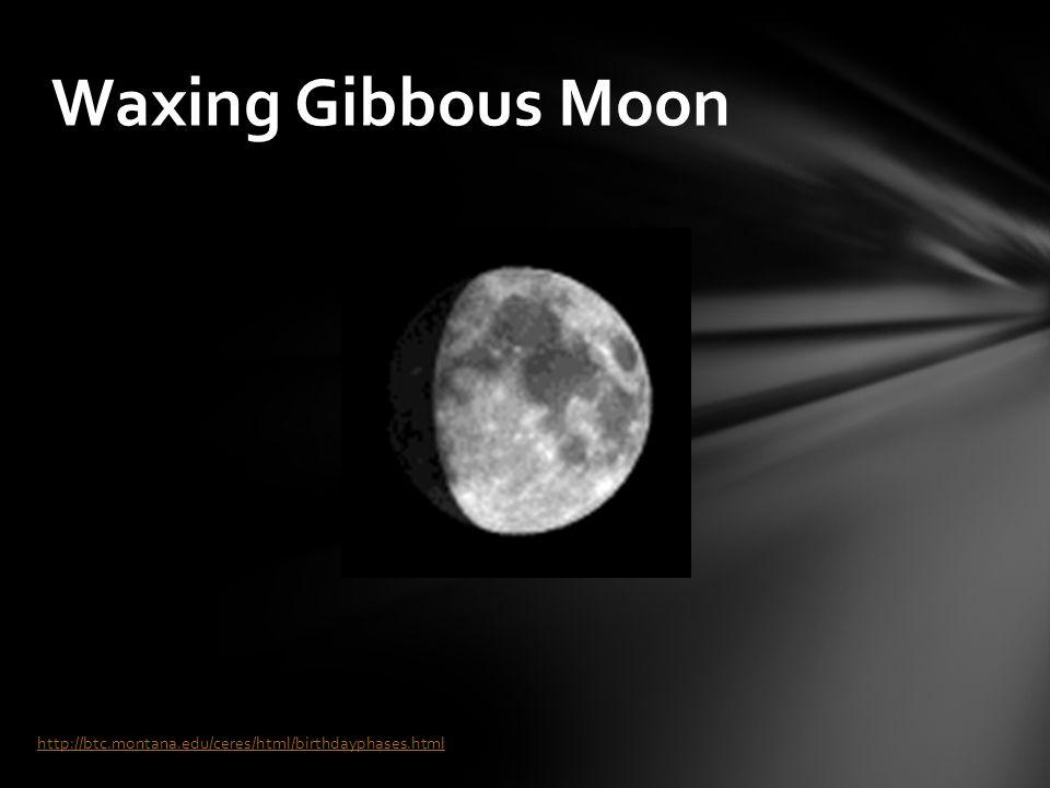 Waxing Gibbous Moon http://btc.montana.edu/ceres/html/birthdayphases.html