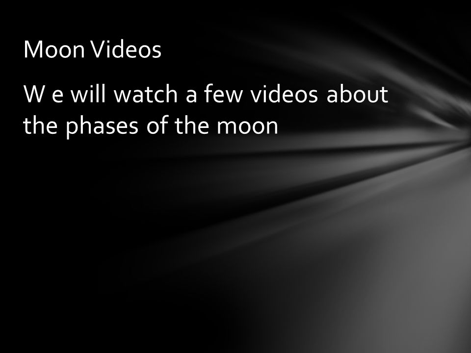 Moon Videos W e will watch a few videos about the phases of the moon