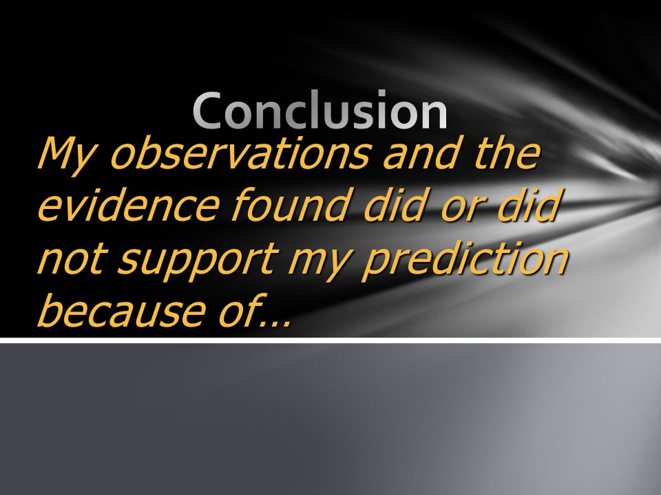 Conclusion My observations and the evidence found did or did not support my prediction because of…