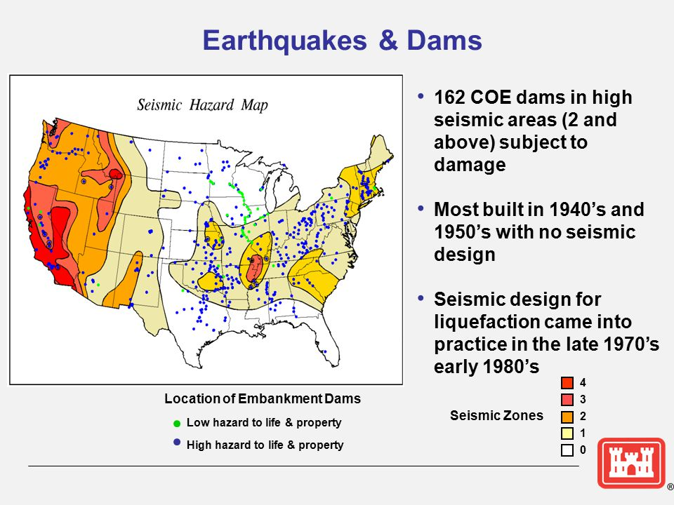Earthquakes & Dams 162 COE dams in high seismic areas (2 and above) subject to damage. Most built in 1940's and 1950's with no seismic design.