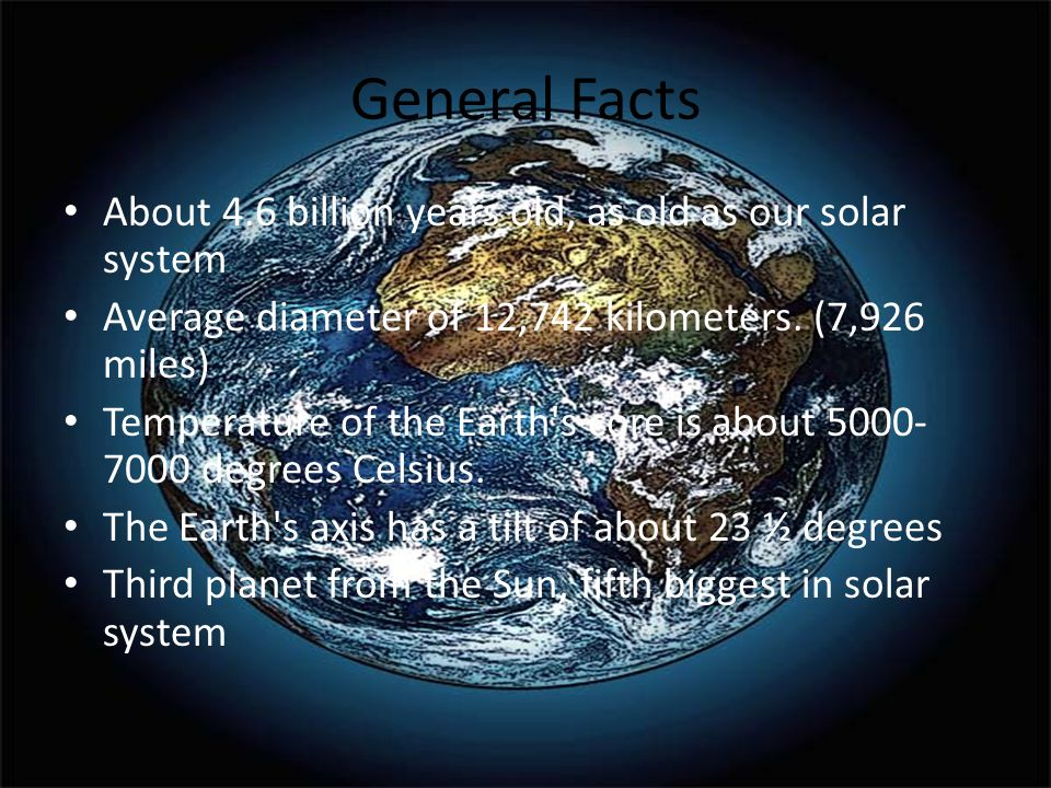 General Facts About 4.6 billion years old, as old as our solar system