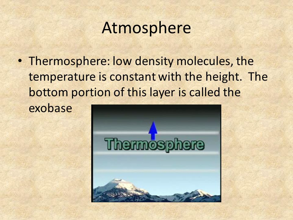 Atmosphere Thermosphere: low density molecules, the temperature is constant with the height.
