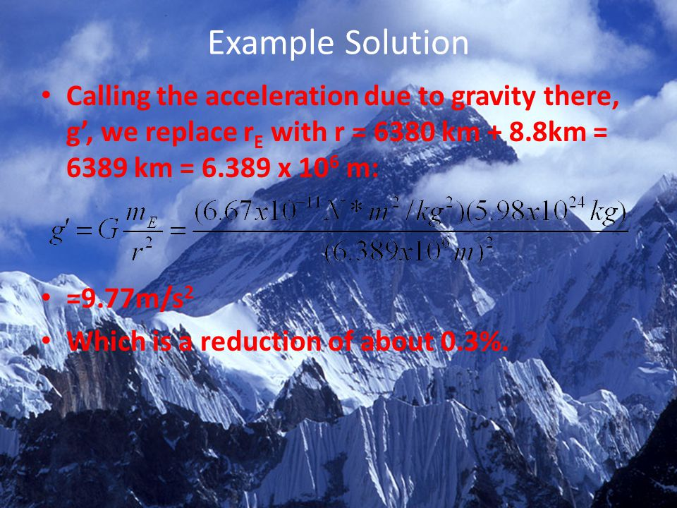 Example Solution Calling the acceleration due to gravity there, g', we replace rE with r = 6380 km + 8.8km = 6389 km = 6.389 x 106 m: