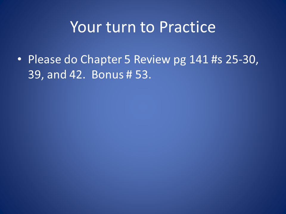 Your turn to Practice Please do Chapter 5 Review pg 141 #s 25-30, 39, and 42. Bonus # 53.