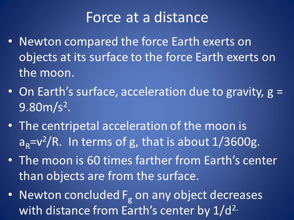 Force at a distance Newton compared the force Earth exerts on objects at its surface to the force Earth exerts on the moon.