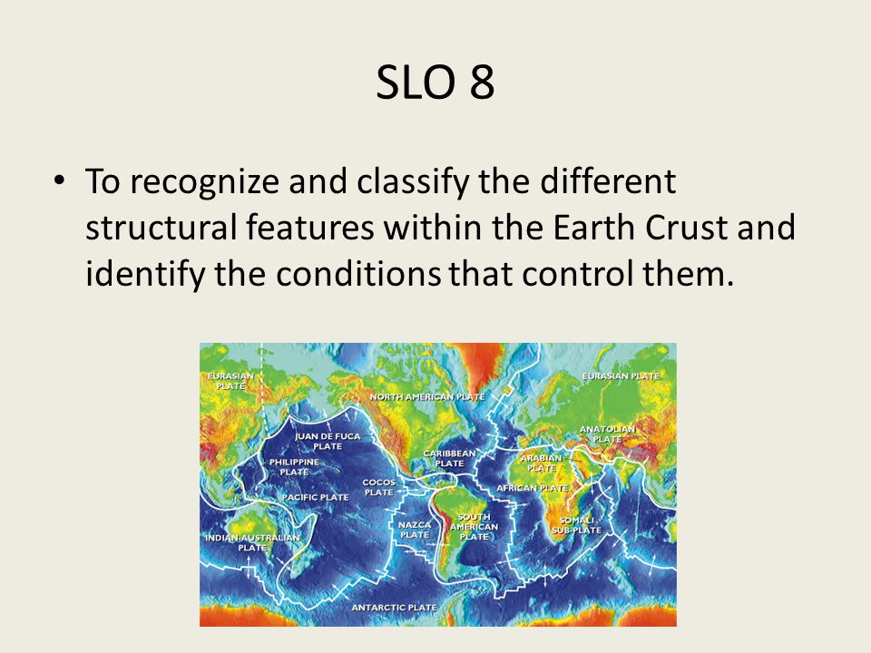 SLO 8 To recognize and classify the different structural features within the Earth Crust and identify the conditions that control them.