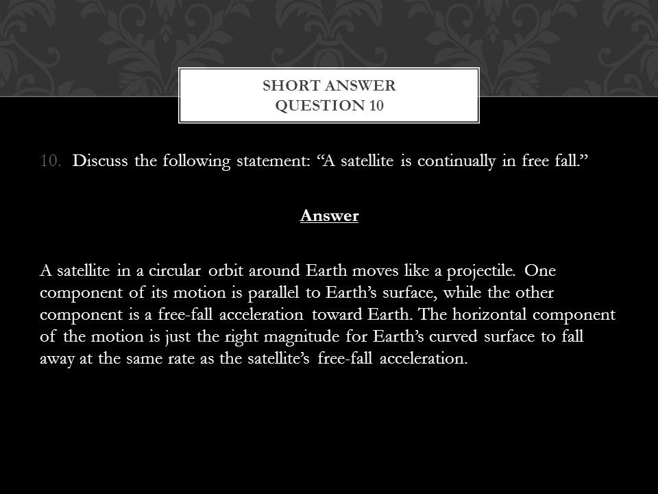 Short Answer Question 10 Discuss the following statement: A satellite is continually in free fall.
