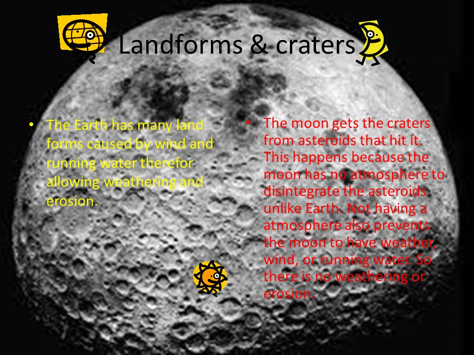 Landforms & craters The Earth has many land forms caused by wind and running water therefor allowing weathering and erosion.