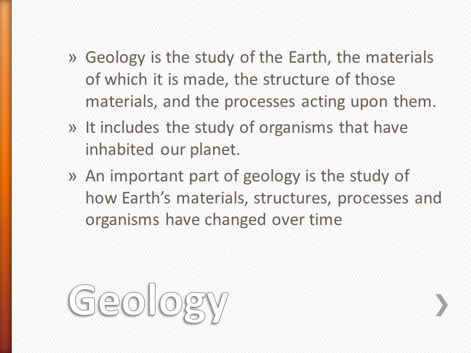 Geology is the study of the Earth, the materials of which it is made, the structure of those materials, and the processes acting upon them.