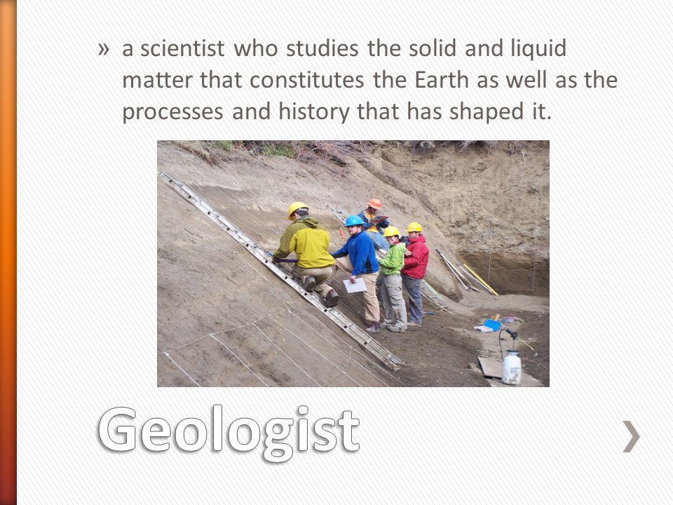 a scientist who studies the solid and liquid matter that constitutes the Earth as well as the processes and history that has shaped it.