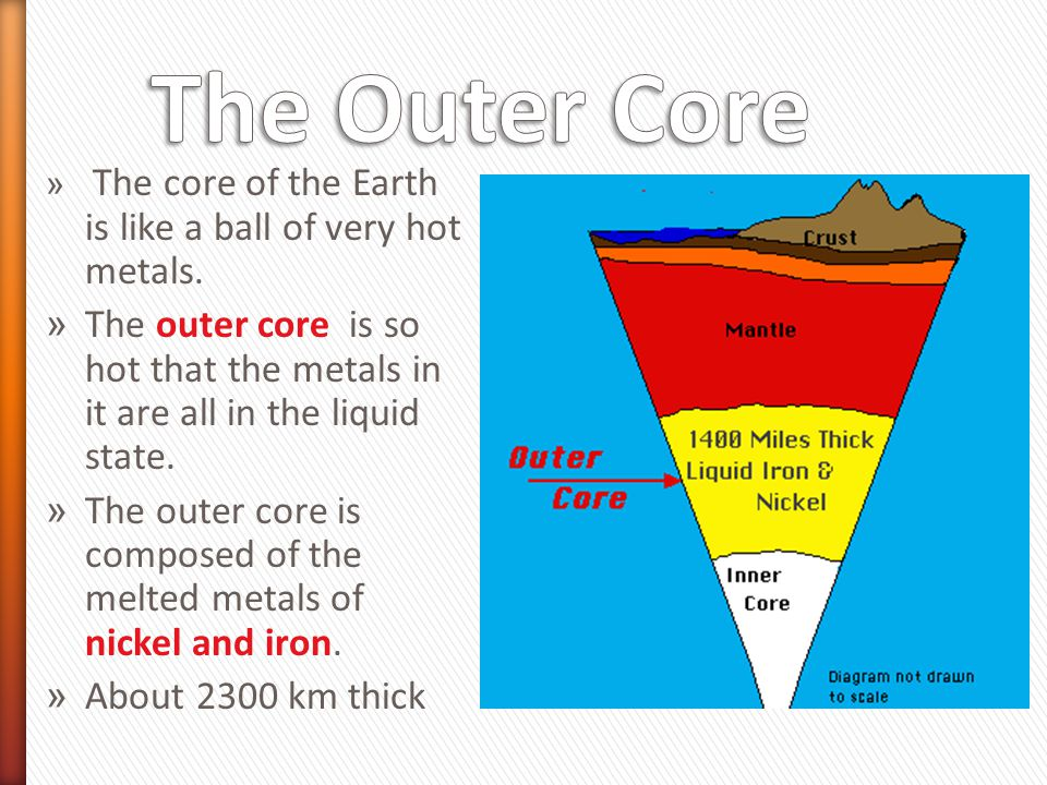The Outer Core The core of the Earth is like a ball of very hot metals. The outer core is so hot that the metals in it are all in the liquid state.