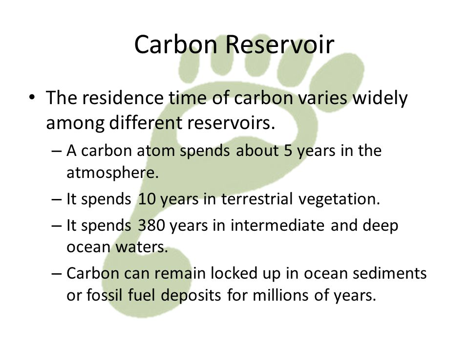 Carbon Reservoir The residence time of carbon varies widely among different reservoirs. A carbon atom spends about 5 years in the atmosphere.