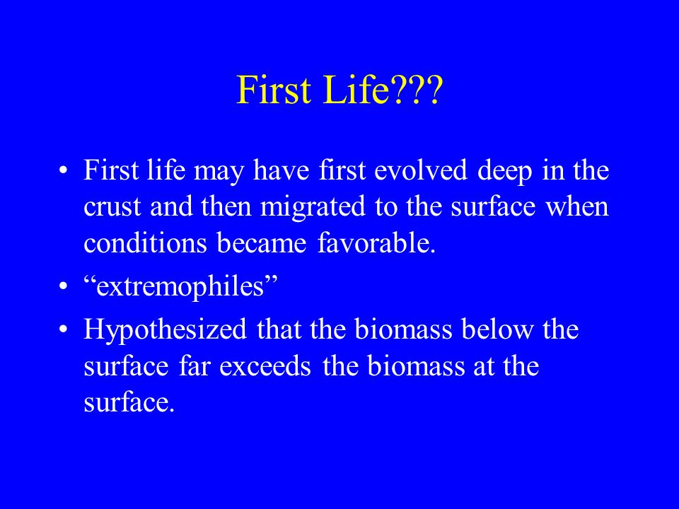 First Life First life may have first evolved deep in the crust and then migrated to the surface when conditions became favorable.