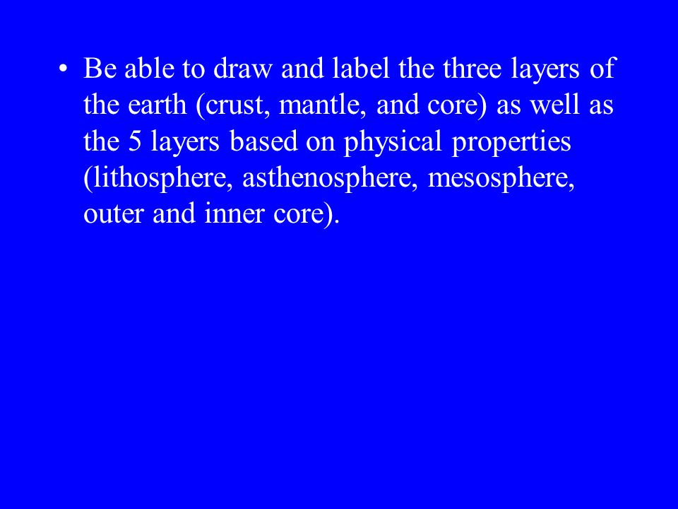 Be able to draw and label the three layers of the earth (crust, mantle, and core) as well as the 5 layers based on physical properties (lithosphere, asthenosphere, mesosphere, outer and inner core).