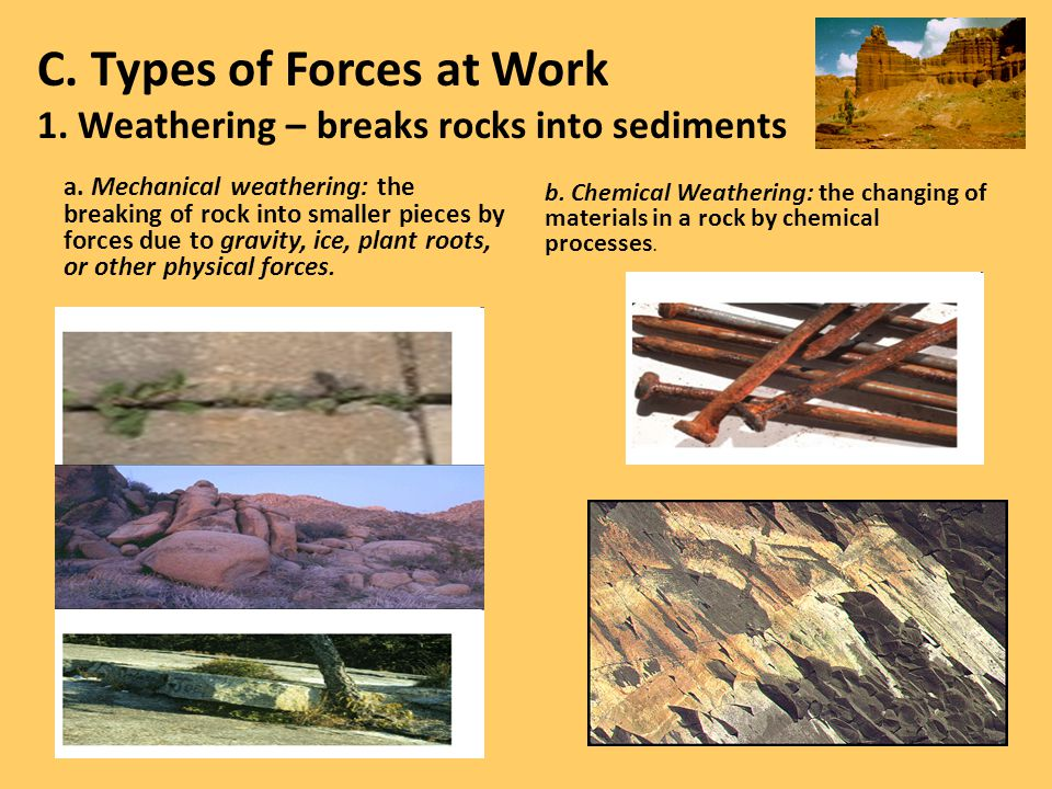 C. Types of Forces at Work 1. Weathering – breaks rocks into sediments