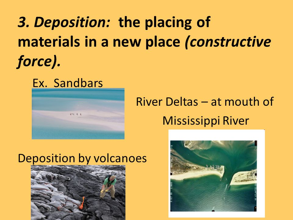 3. Deposition: the placing of materials in a new place (constructive force).