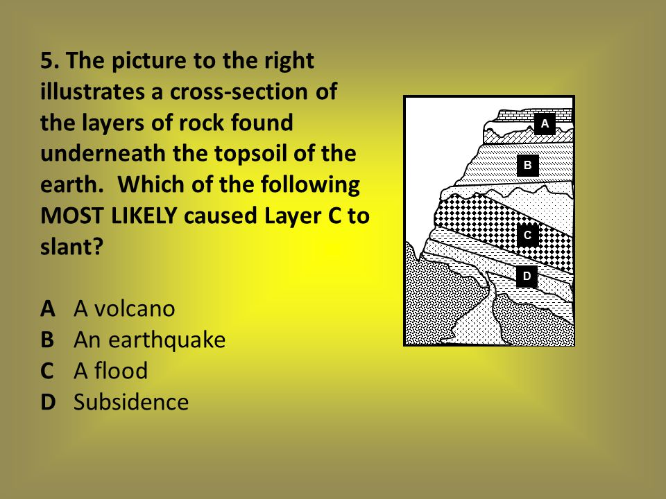 5. The picture to the right illustrates a cross-section of the layers of rock found underneath the topsoil of the earth. Which of the following MOST LIKELY caused Layer C to slant A A volcano B An earthquake C A flood D Subsidence