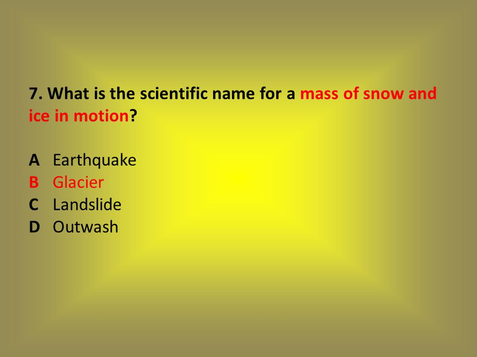 7. What is the scientific name for a mass of snow and ice in motion. A