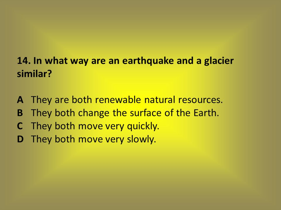 14. In what way are an earthquake and a glacier similar. A
