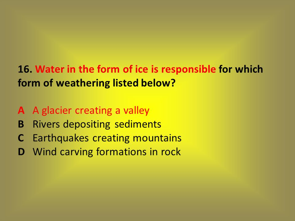 16. Water in the form of ice is responsible for which form of weathering listed below.