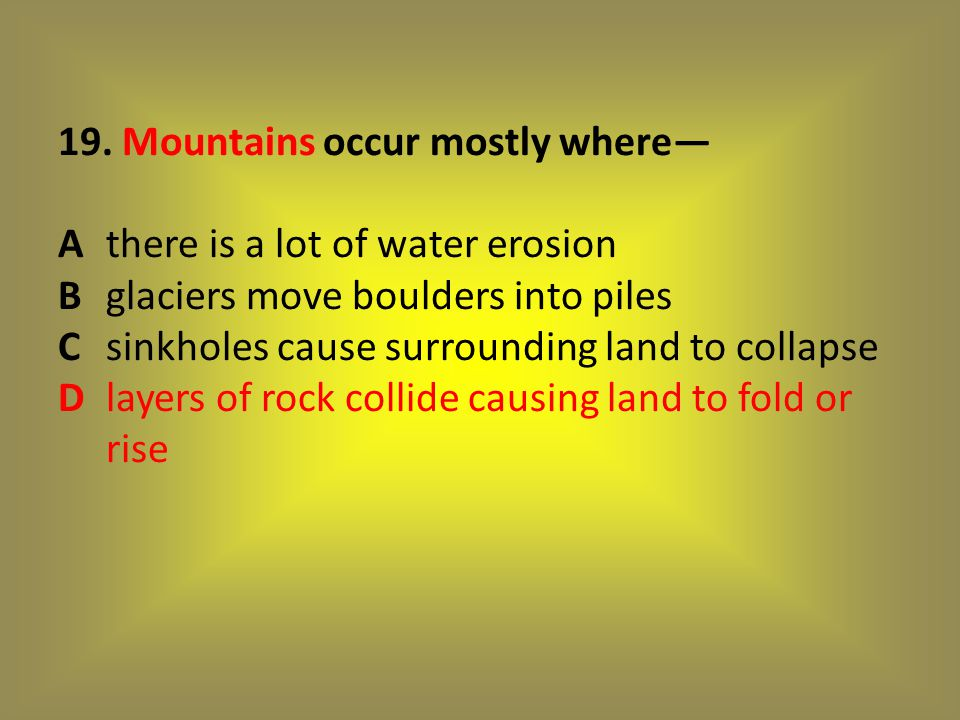 19. Mountains occur mostly where— A. there is a lot of water erosion B