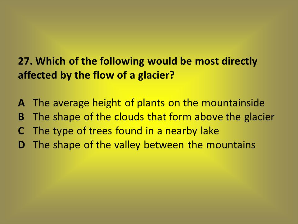 27. Which of the following would be most directly affected by the flow of a glacier.