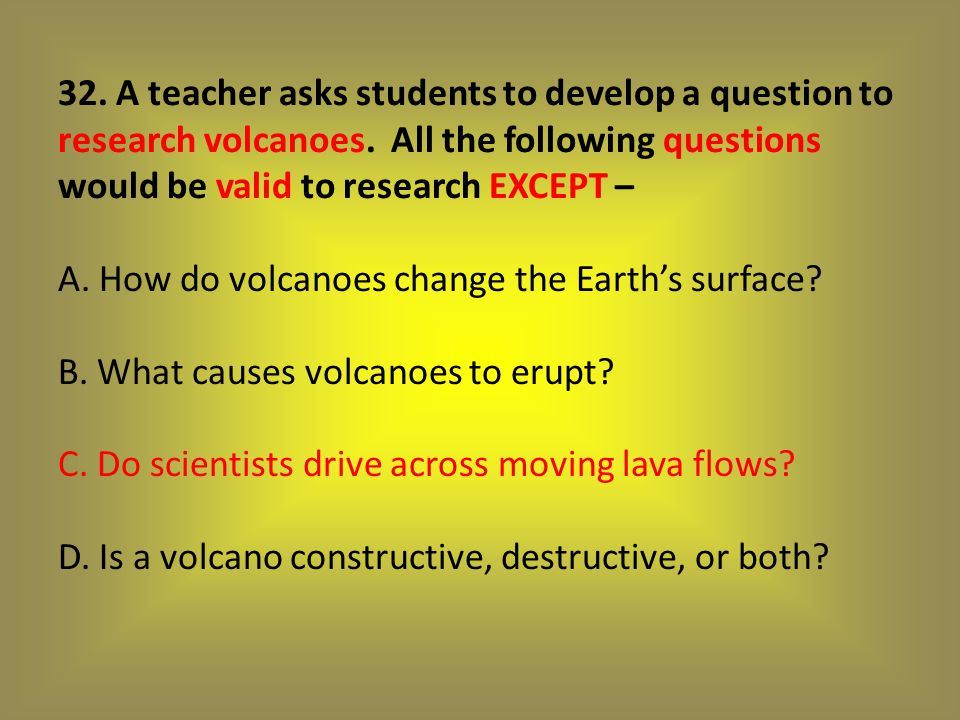 32. A teacher asks students to develop a question to research volcanoes.