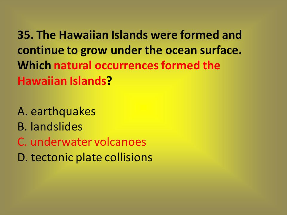 35. The Hawaiian Islands were formed and continue to grow under the ocean surface.