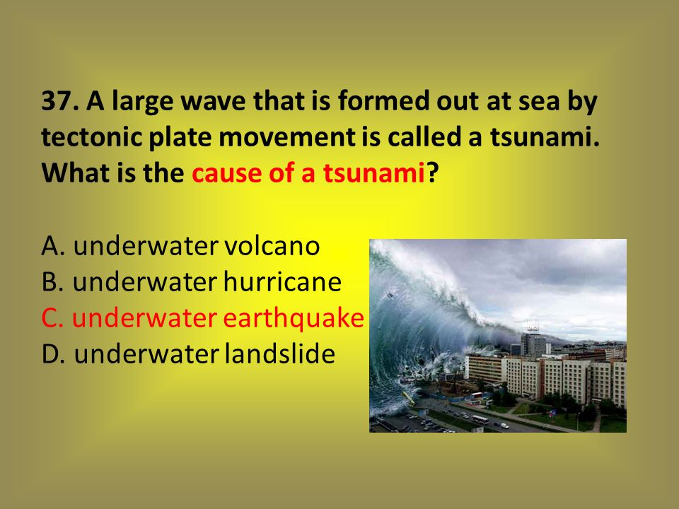 37. A large wave that is formed out at sea by tectonic plate movement is called a tsunami.