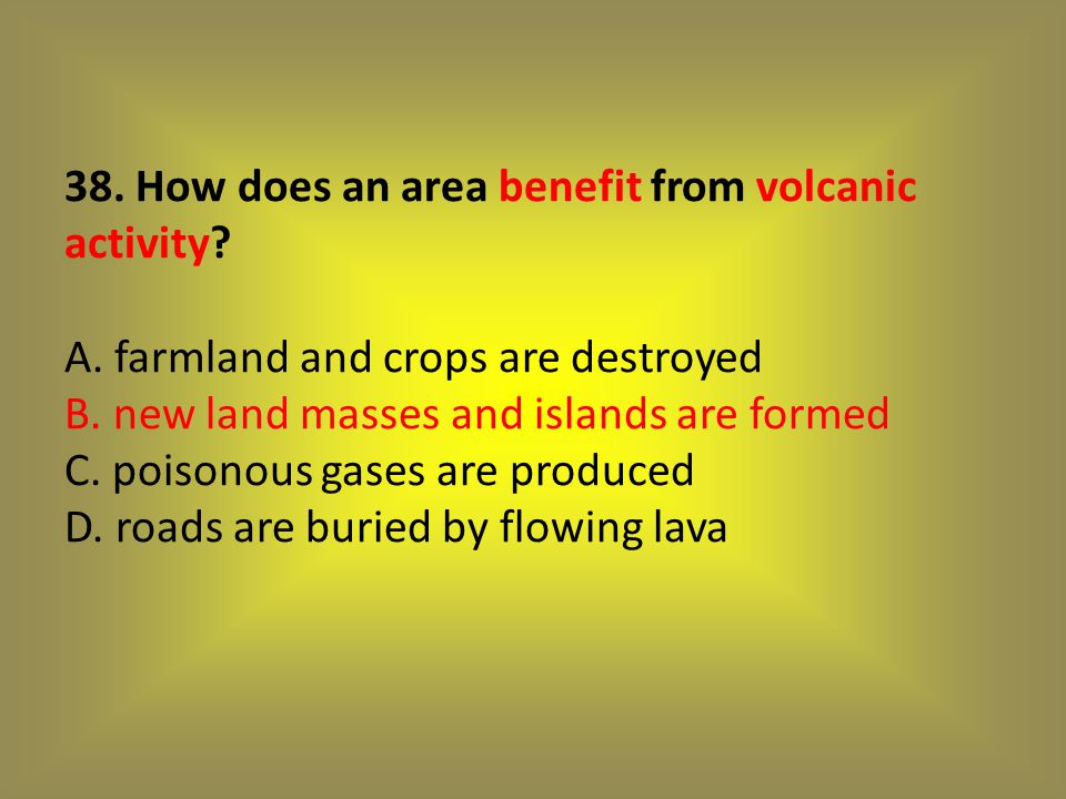 38. How does an area benefit from volcanic activity. A