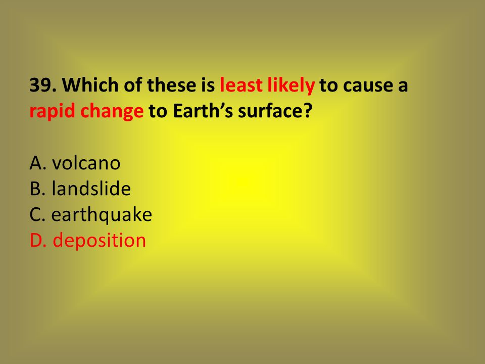 39. Which of these is least likely to cause a rapid change to Earth's surface.