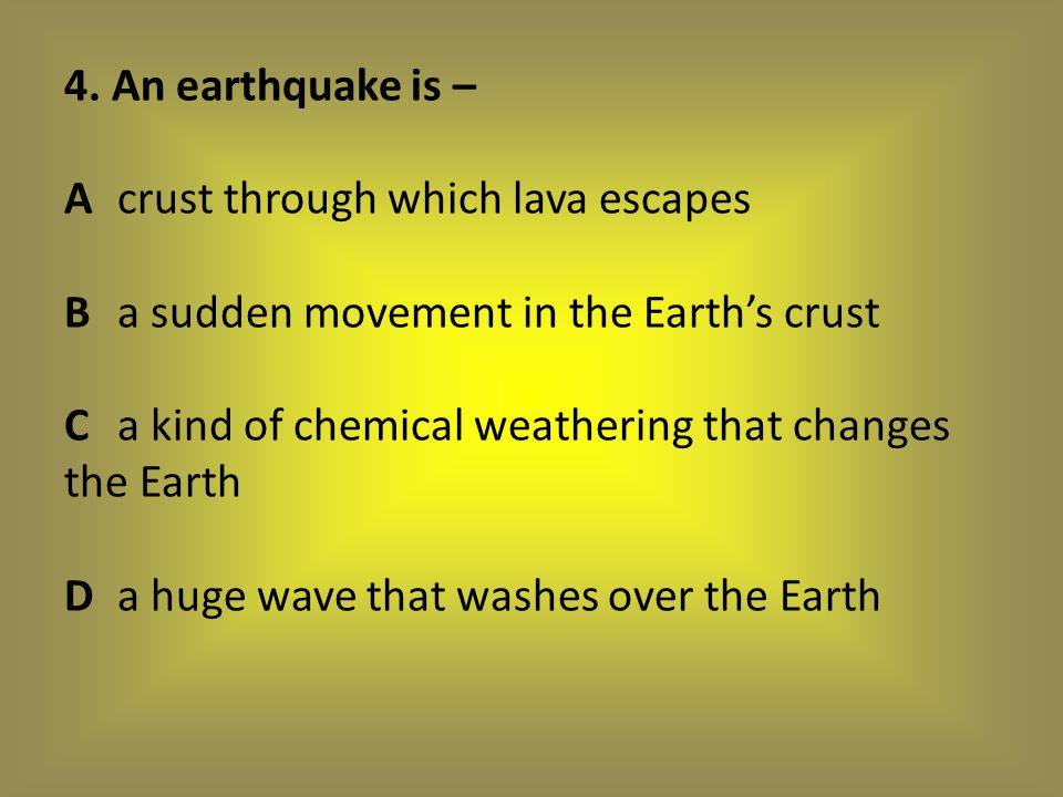 4. An earthquake is – A. crust through which lava escapes B
