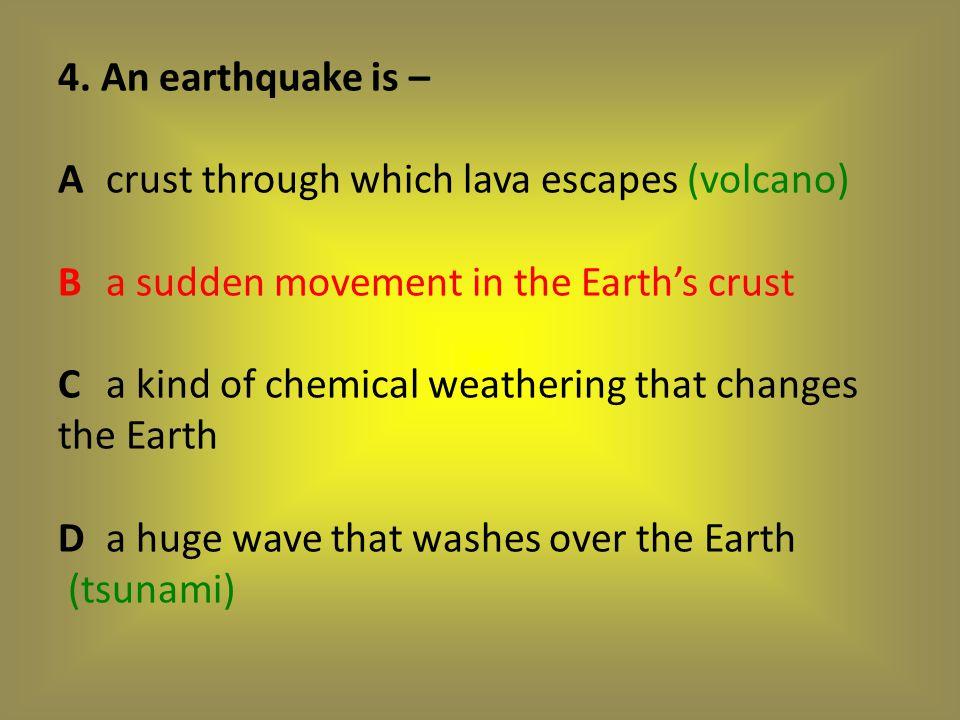 4. An earthquake is – A. crust through which lava escapes (volcano) B