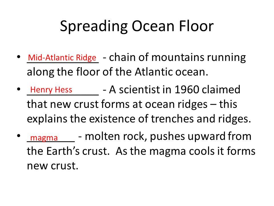 Spreading Ocean Floor ____________ - chain of mountains running along the floor of the Atlantic ocean.