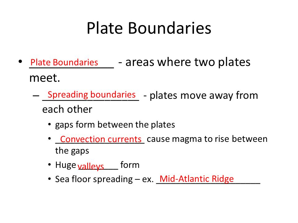 Plate Boundaries _____________ - areas where two plates meet.