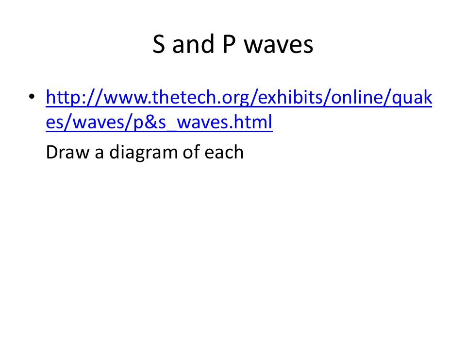 S and P waves http://www.thetech.org/exhibits/online/quakes/waves/p&s_waves.html.