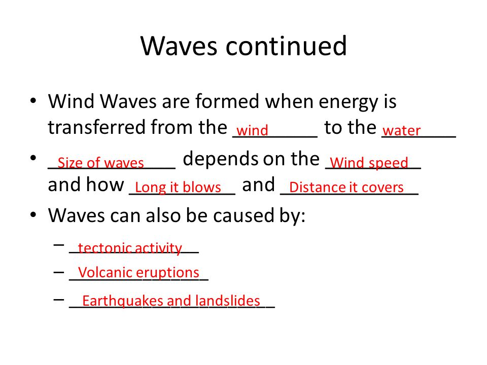 Waves continued Wind Waves are formed when energy is transferred from the ________ to the _______.