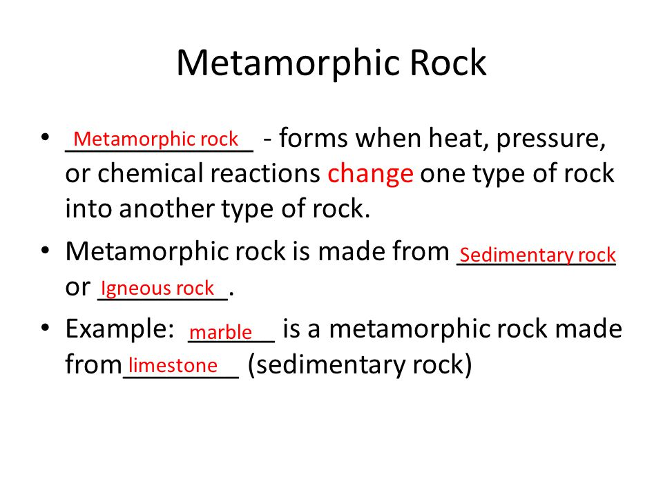Metamorphic Rock _____________ - forms when heat, pressure, or chemical reactions change one type of rock into another type of rock.