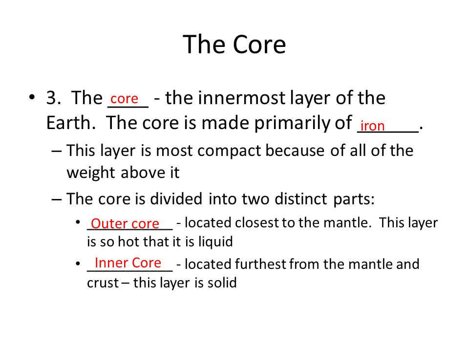 The Core 3. The ____ - the innermost layer of the Earth. The core is made primarily of ______.