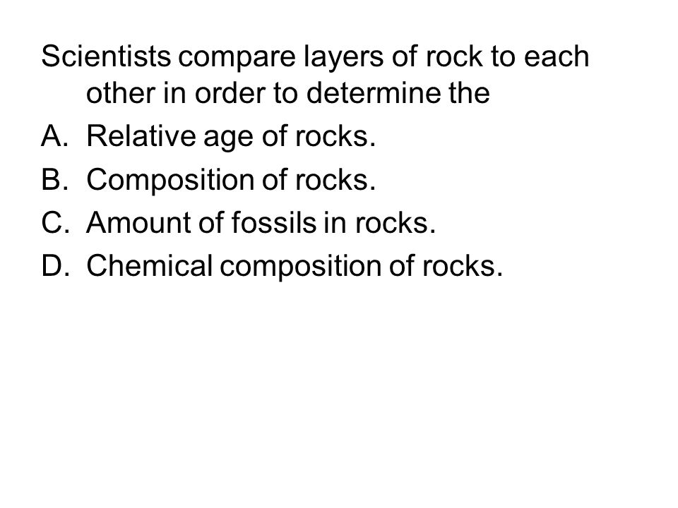 Scientists compare layers of rock to each other in order to determine the