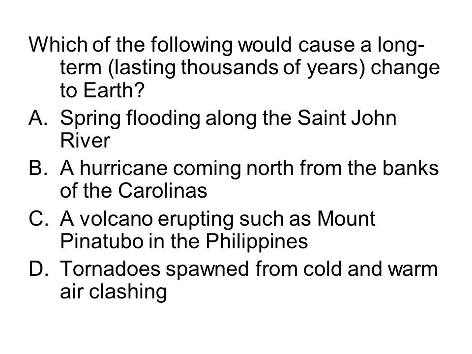Which of the following would cause a long-term (lasting thousands of years) change to Earth